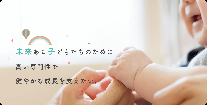 未来ある子どもたちのために高い専門性で健やかな成長を支えたい。